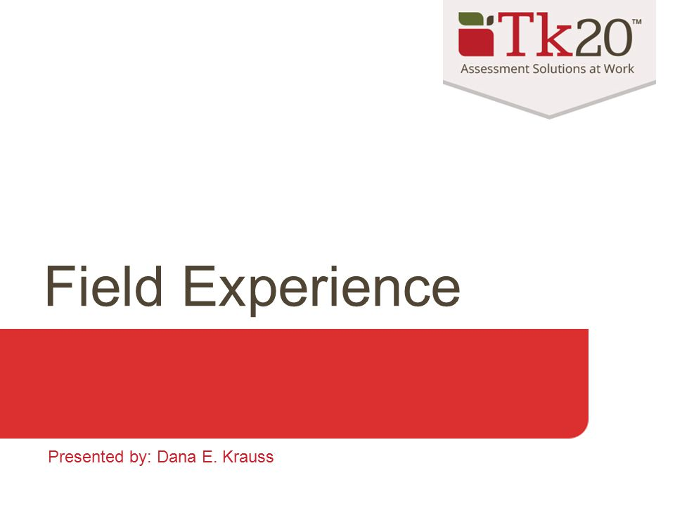Field Experience Presented by: Dana E. Krauss