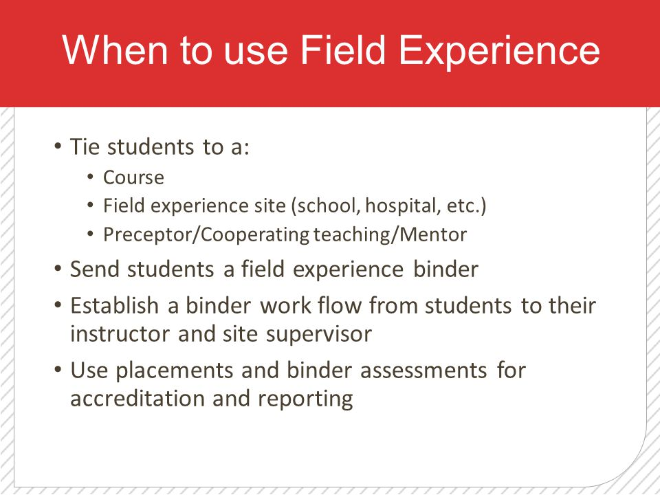 When to use Field Experience Tie students to a: Course Field experience site (school, hospital, etc.) Preceptor/Cooperating teaching/Mentor Send students a field experience binder Establish a binder work flow from students to their instructor and site supervisor Use placements and binder assessments for accreditation and reporting