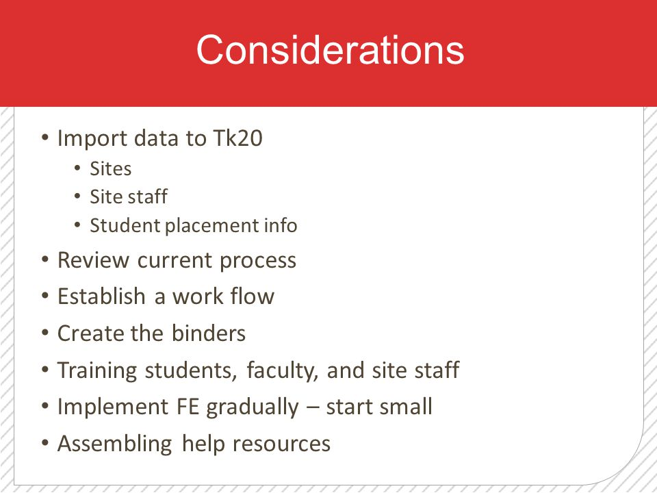 Considerations Import data to Tk20 Sites Site staff Student placement info Review current process Establish a work flow Create the binders Training students, faculty, and site staff Implement FE gradually – start small Assembling help resources