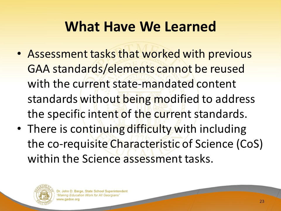 What Have We Learned Assessment tasks that worked with previous GAA standards/elements cannot be reused with the current state-mandated content standa