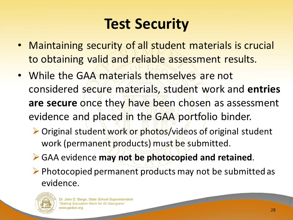 Test Security Maintaining security of all student materials is crucial to obtaining valid and reliable assessment results. While the GAA materials the