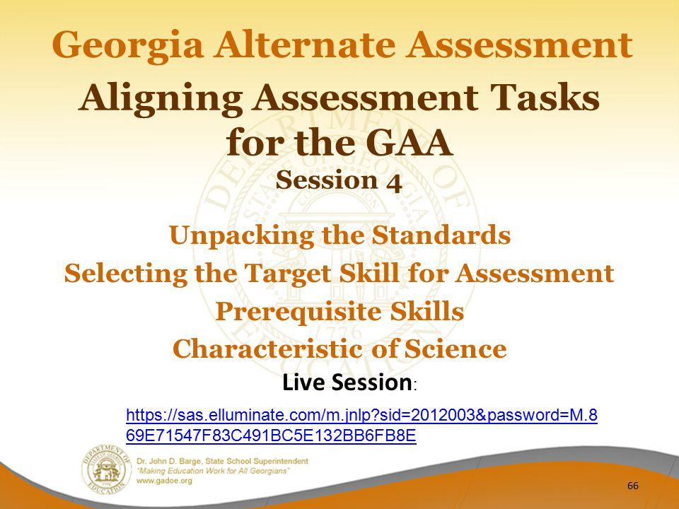 Aligning Assessment Tasks for the GAA Session 4 Georgia Alternate Assessment Unpacking the Standards Selecting the Target Skill for Assessment Prerequ