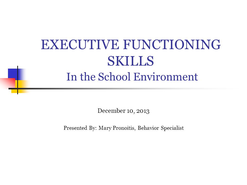 EXECUTIVE FUNCTIONING SKILLS In the School Environment December 10, 2013 Presented By: Mary Pronoitis, Behavior Specialist