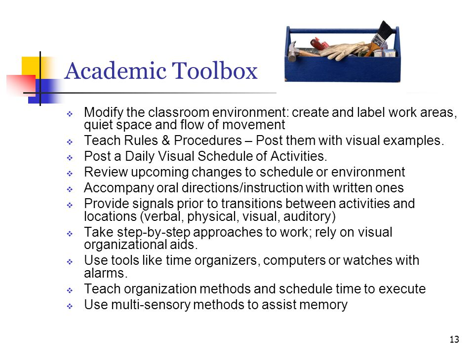 Academic Toolbox  Modify the classroom environment: create and label work areas, quiet space and flow of movement  Teach Rules & Procedures – Post t