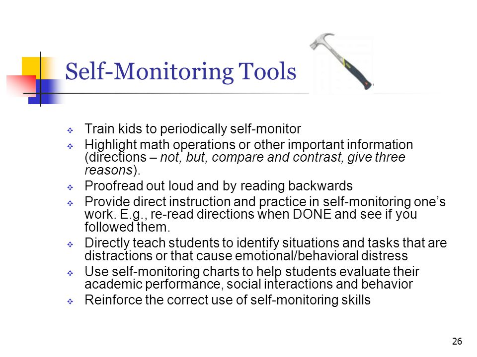 Self-Monitoring Tools  Train kids to periodically self-monitor  Highlight math operations or other important information (directions – not, but, com