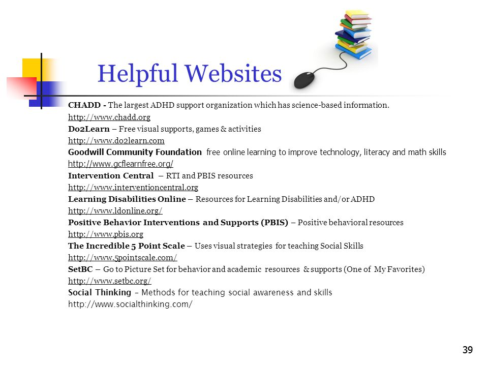 Helpful Websites CHADD - The largest ADHD support organization which has science-based information. http://www.chadd.org Do2Learn – Free visual suppor