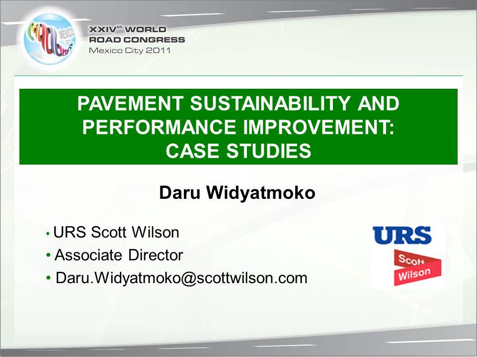 URS Scott Wilson Associate Director Daru.Widyatmoko@scottwilson.com Daru Widyatmoko PAVEMENT SUSTAINABILITY AND PERFORMANCE IMPROVEMENT: CASE STUDIES