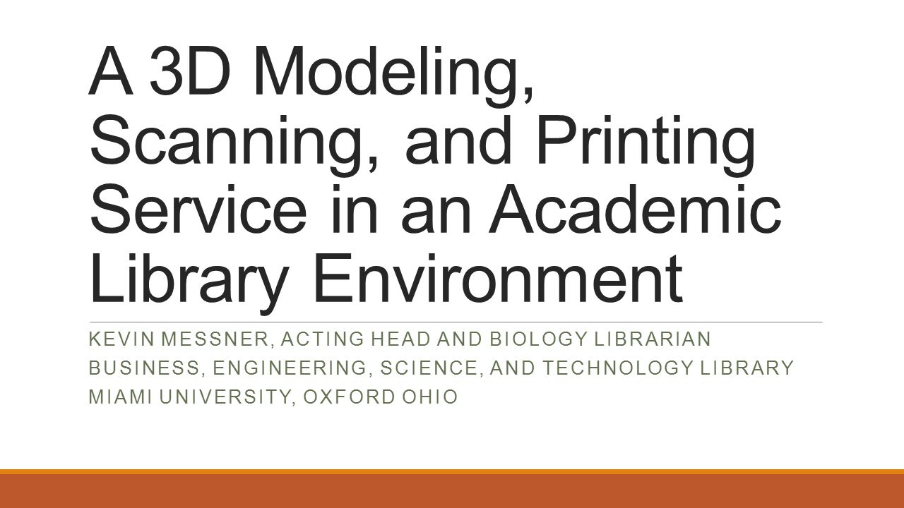 A 3D Modeling, Scanning, and Printing Service in an Academic Library Environment KEVIN MESSNER, ACTING HEAD AND BIOLOGY LIBRARIAN BUSINESS, ENGINEERING, SCIENCE, AND TECHNOLOGY LIBRARY MIAMI UNIVERSITY, OXFORD OHIO