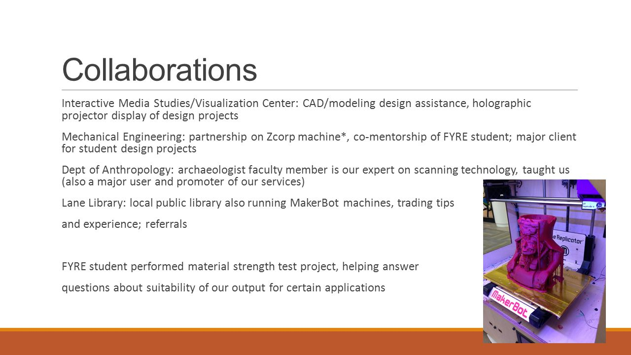 Collaborations Interactive Media Studies/Visualization Center: CAD/modeling design assistance, holographic projector display of design projects Mechanical Engineering: partnership on Zcorp machine*, co-mentorship of FYRE student; major client for student design projects Dept of Anthropology: archaeologist faculty member is our expert on scanning technology, taught us (also a major user and promoter of our services) Lane Library: local public library also running MakerBot machines, trading tips and experience; referrals FYRE student performed material strength test project, helping answer questions about suitability of our output for certain applications