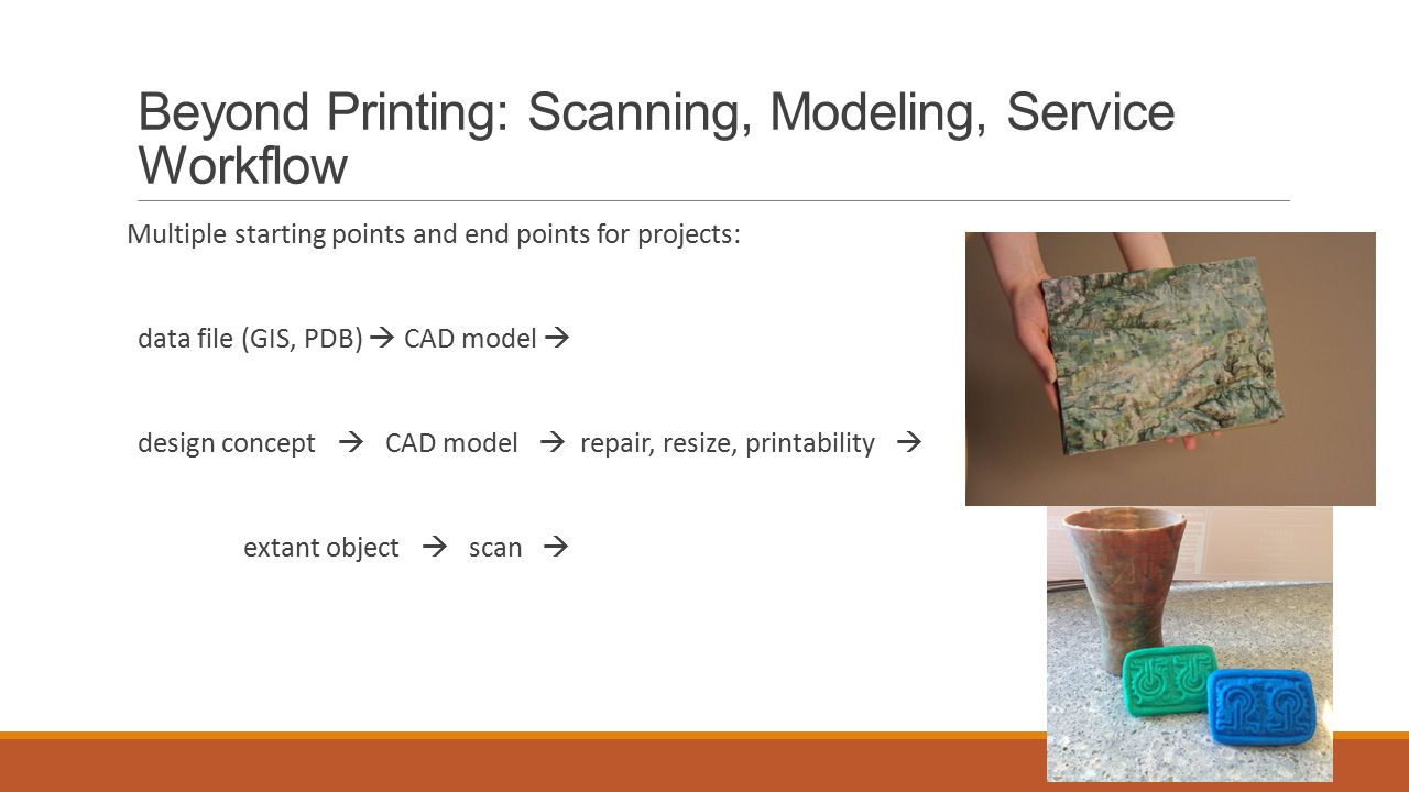 Beyond Printing: Scanning, Modeling, Service Workflow Multiple starting points and end points for projects: data file (GIS, PDB)  CAD model  design concept  CAD model  repair, resize, printability  extant object  scan 