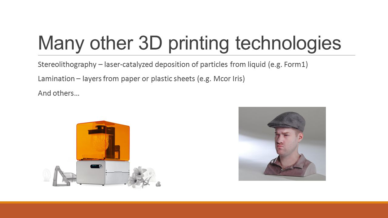 Many other 3D printing technologies Stereolithography – laser-catalyzed deposition of particles from liquid (e.g.