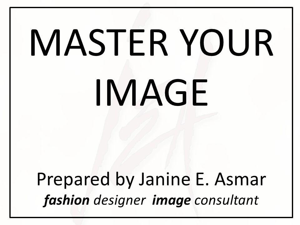 MASTER YOUR IMAGE Prepared by Janine E. Asmar fashion designer image consultant