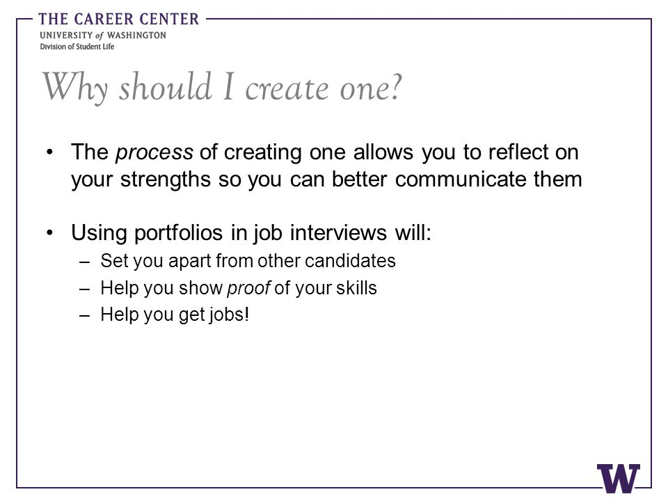 Why should I create one? The process of creating one allows you to reflect on your strengths so you can better communicate them Using portfolios in jo