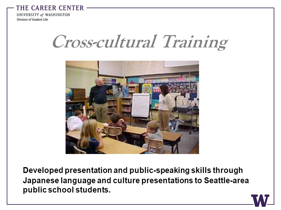 Cross-cultural Training Developed presentation and public-speaking skills through Japanese language and culture presentations to Seattle-area public s