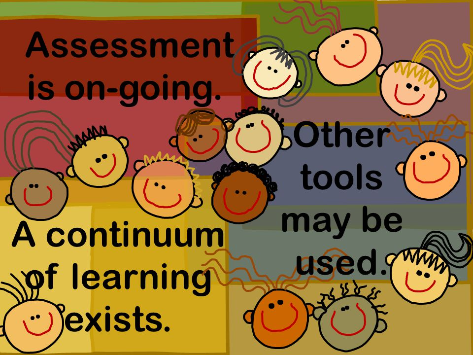 Assessment is on-going. A continuum of learning exists. Other tools may be used.
