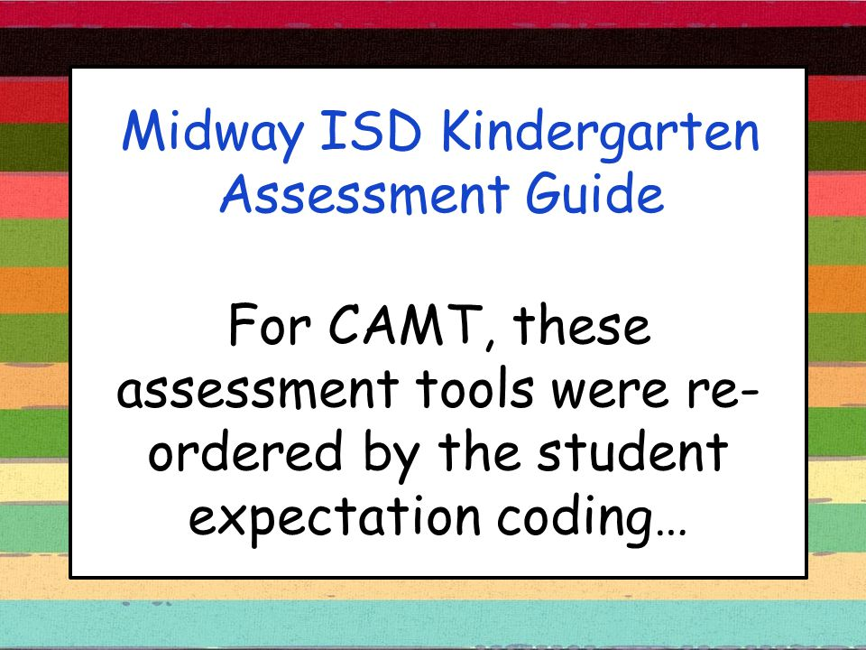 Midway ISD Kindergarten Assessment Guide For CAMT, these assessment tools were re- ordered by the student expectation coding…