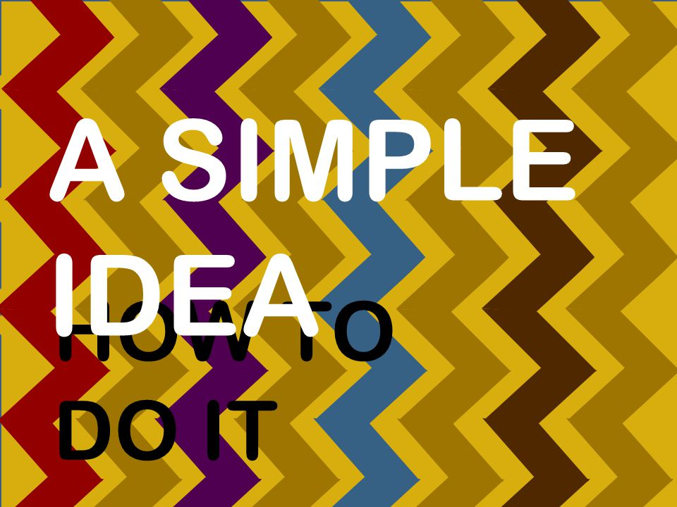 HOW TO DO IT A SIMPLE IDEA