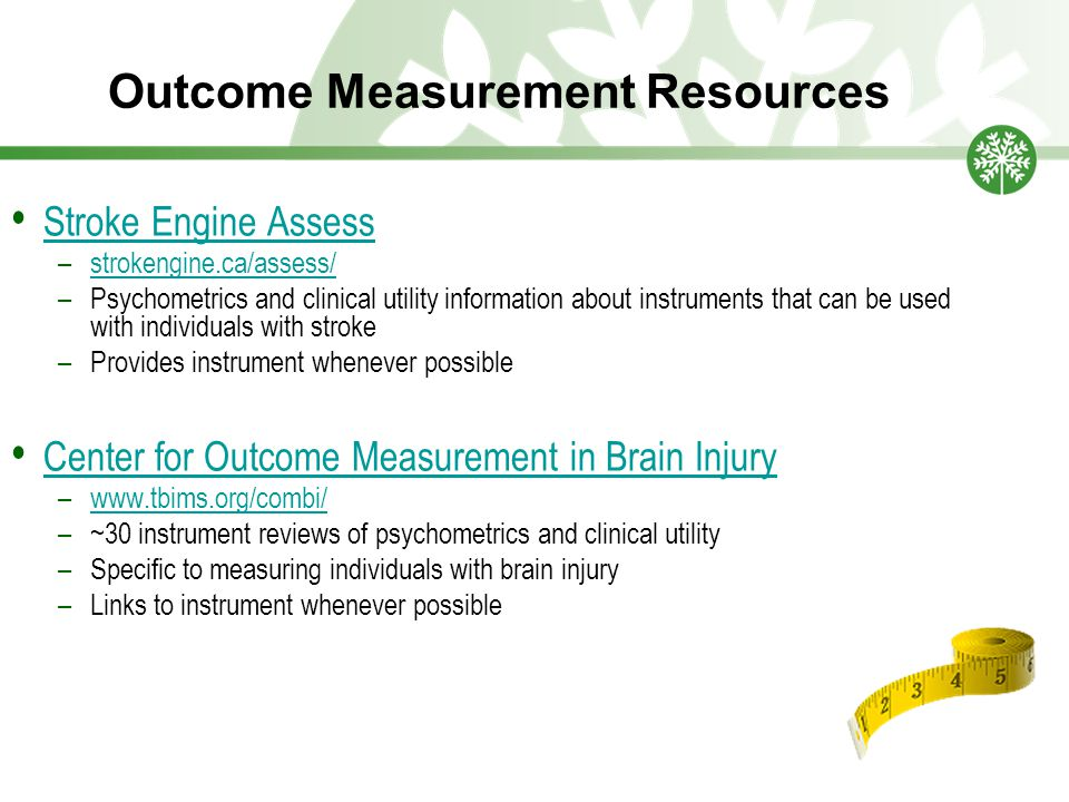Outcome Measurement Resources Stroke Engine Assess –strokengine.ca/assess/strokengine.ca/assess/ –Psychometrics and clinical utility information about instruments that can be used with individuals with stroke –Provides instrument whenever possible Center for Outcome Measurement in Brain Injury –www.tbims.org/combi/www.tbims.org/combi/ –~30 instrument reviews of psychometrics and clinical utility –Specific to measuring individuals with brain injury –Links to instrument whenever possible