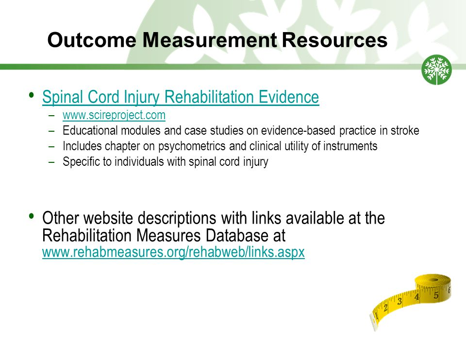 Outcome Measurement Resources Spinal Cord Injury Rehabilitation Evidence –www.scireproject.comwww.scireproject.com –Educational modules and case studi