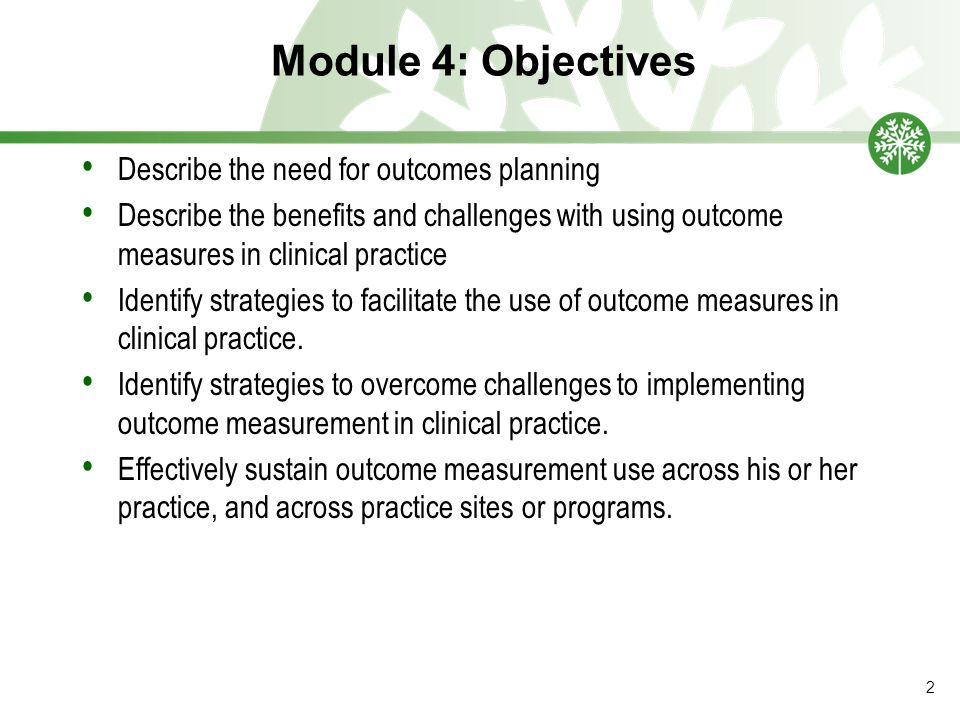 Module 4: Objectives Describe the need for outcomes planning Describe the benefits and challenges with using outcome measures in clinical practice Ide