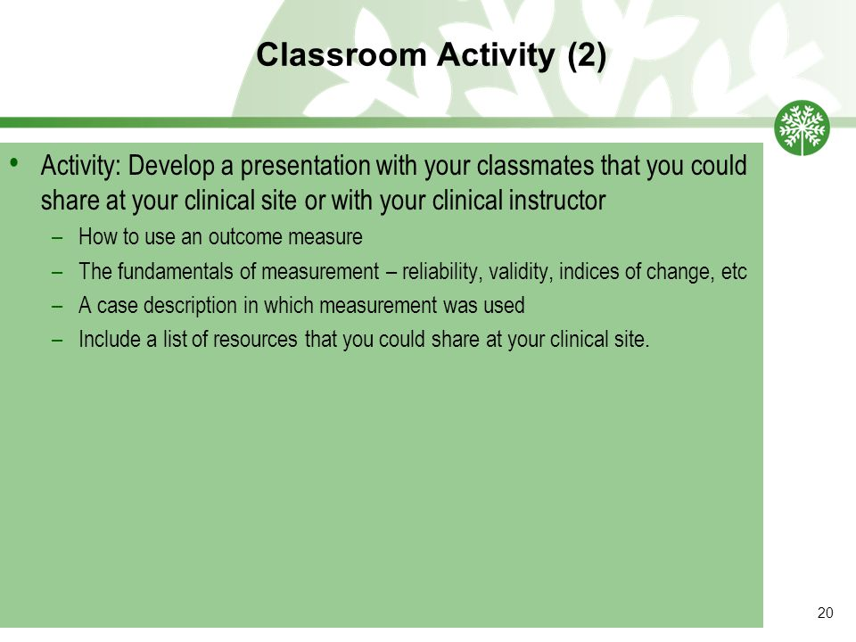 Classroom Activity (2) 20 Activity: Develop a presentation with your classmates that you could share at your clinical site or with your clinical instr