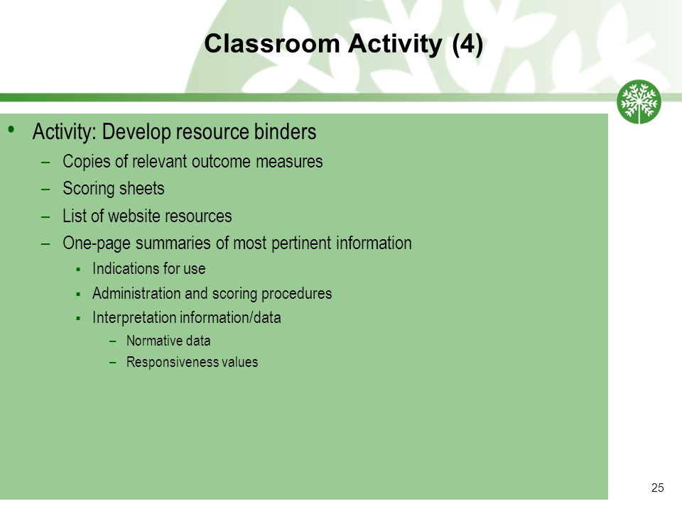 Classroom Activity (4) 25 Activity: Develop resource binders –Copies of relevant outcome measures –Scoring sheets –List of website resources –One-page