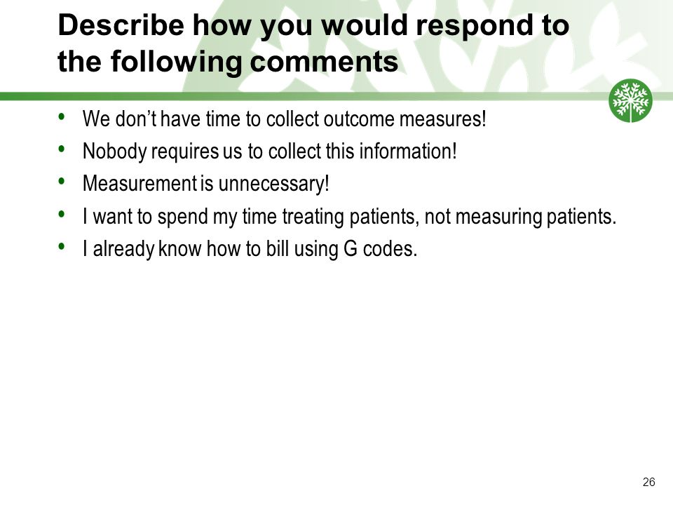 Describe how you would respond to the following comments We don't have time to collect outcome measures.