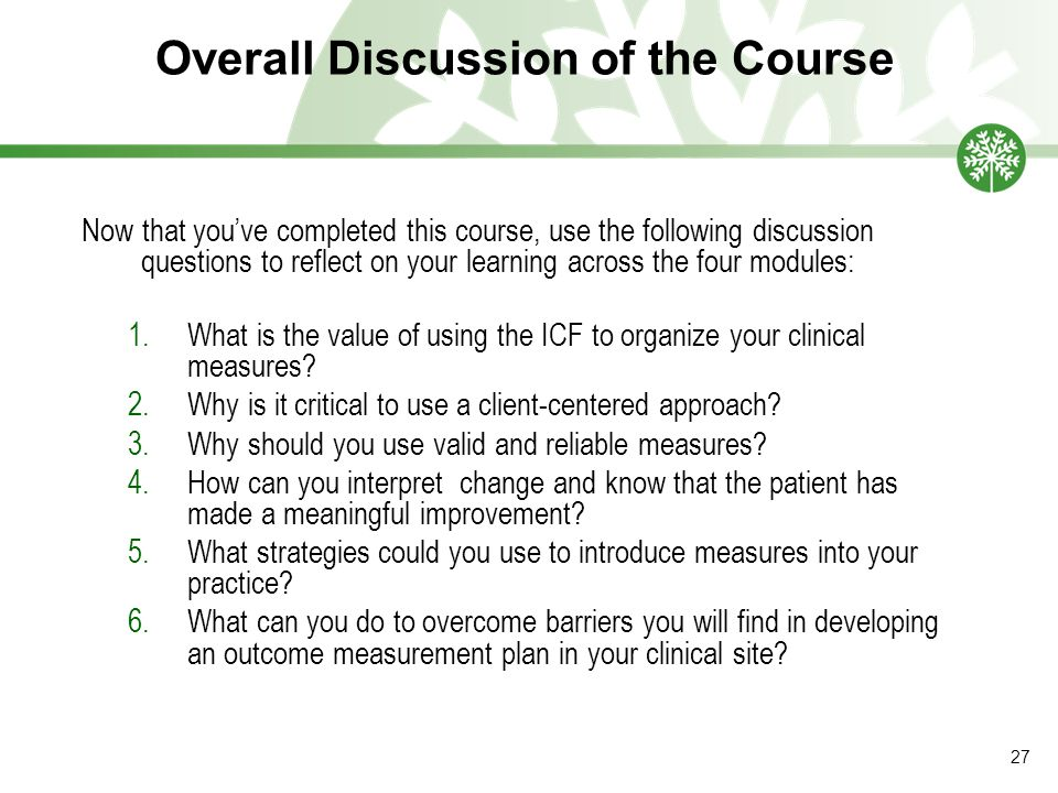 Overall Discussion of the Course Now that you've completed this course, use the following discussion questions to reflect on your learning across the four modules: 1.What is the value of using the ICF to organize your clinical measures.