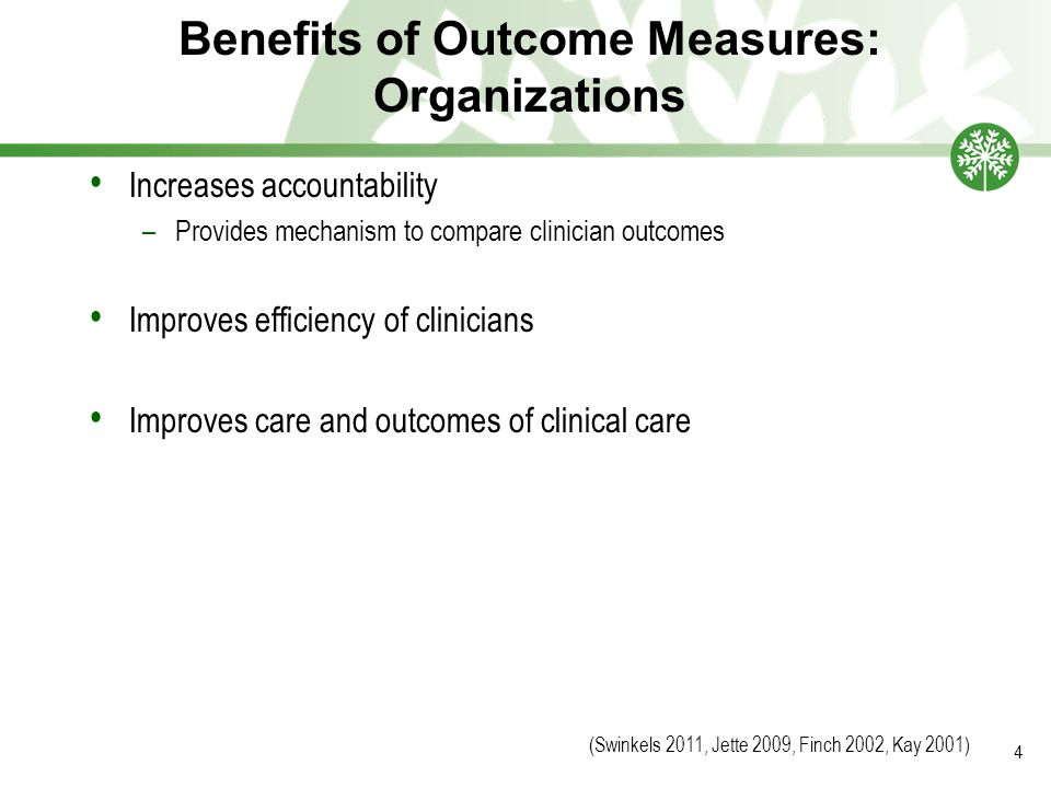 Benefits of Outcome Measures: Organizations Increases accountability –Provides mechanism to compare clinician outcomes Improves efficiency of clinicians Improves care and outcomes of clinical care (Swinkels 2011, Jette 2009, Finch 2002, Kay 2001) 4