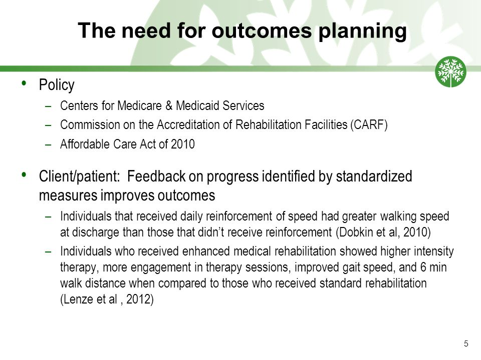 The need for outcomes planning Policy –Centers for Medicare & Medicaid Services –Commission on the Accreditation of Rehabilitation Facilities (CARF) –Affordable Care Act of 2010 Client/patient: Feedback on progress identified by standardized measures improves outcomes –Individuals that received daily reinforcement of speed had greater walking speed at discharge than those that didn't receive reinforcement (Dobkin et al, 2010) –Individuals who received enhanced medical rehabilitation showed higher intensity therapy, more engagement in therapy sessions, improved gait speed, and 6 min walk distance when compared to those who received standard rehabilitation (Lenze et al, 2012) 5