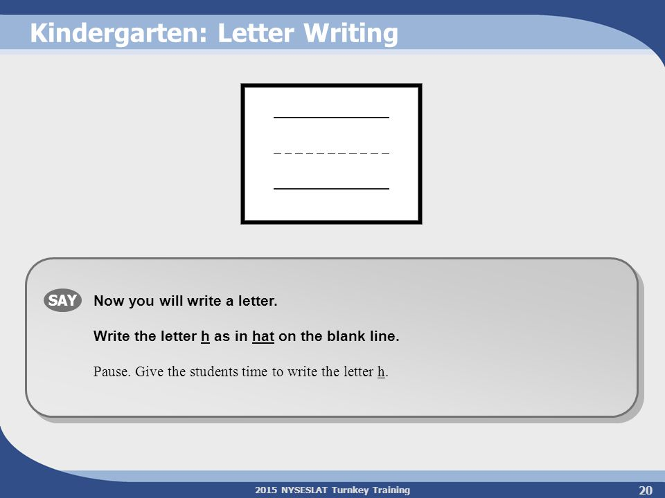 2015 NYSESLAT Turnkey Training Kindergarten: Letter Writing SAY Now you will write a letter. Write the letter h as in hat on the blank line. Pause. Gi