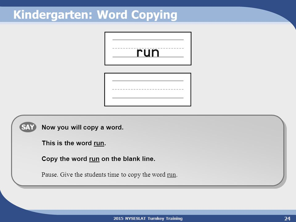 2015 NYSESLAT Turnkey Training 24 Kindergarten: Word Copying SAY Now you will copy a word. This is the word run. Copy the word run on the blank line.