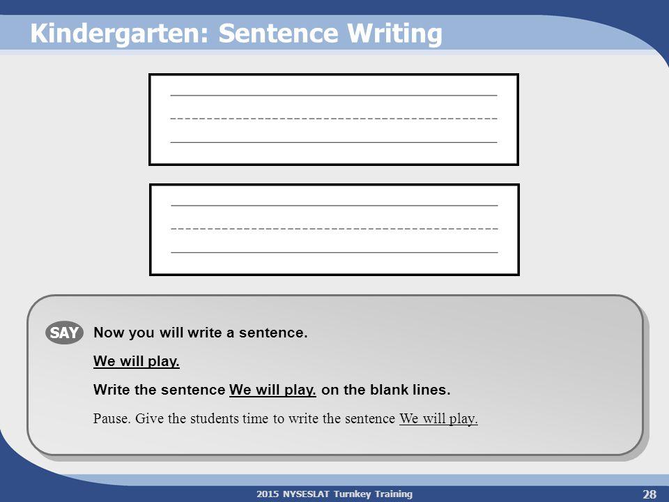 2015 NYSESLAT Turnkey Training Kindergarten: Sentence Writing SAY Now you will write a sentence. We will play. Write the sentence We will play. on the