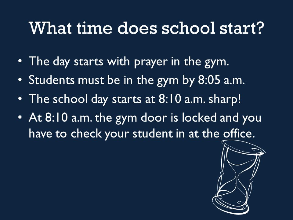What time does school start? The day starts with prayer in the gym. Students must be in the gym by 8:05 a.m. The school day starts at 8:10 a.m. sharp!