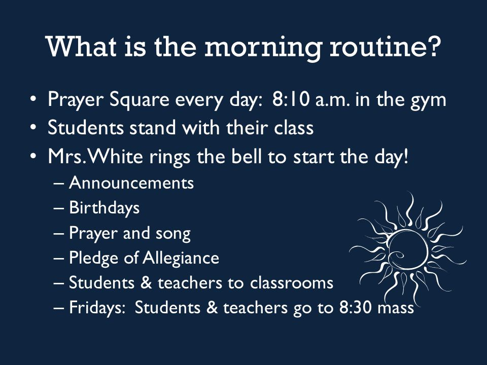 What is the morning routine? Prayer Square every day: 8:10 a.m. in the gym Students stand with their class Mrs. White rings the bell to start the day!