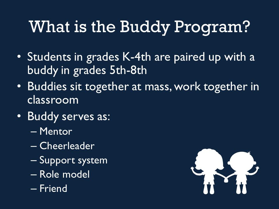 What is the Buddy Program? Students in grades K-4th are paired up with a buddy in grades 5th-8th Buddies sit together at mass, work together in classr