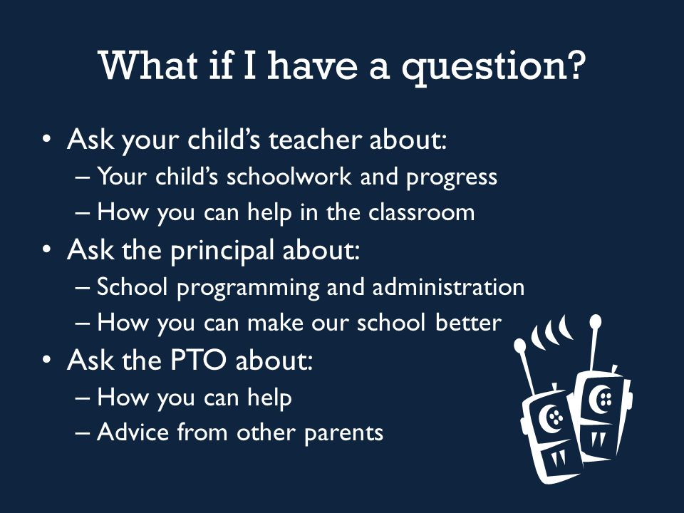 What if I have a question? Ask your child's teacher about: – Your child's schoolwork and progress – How you can help in the classroom Ask the principa