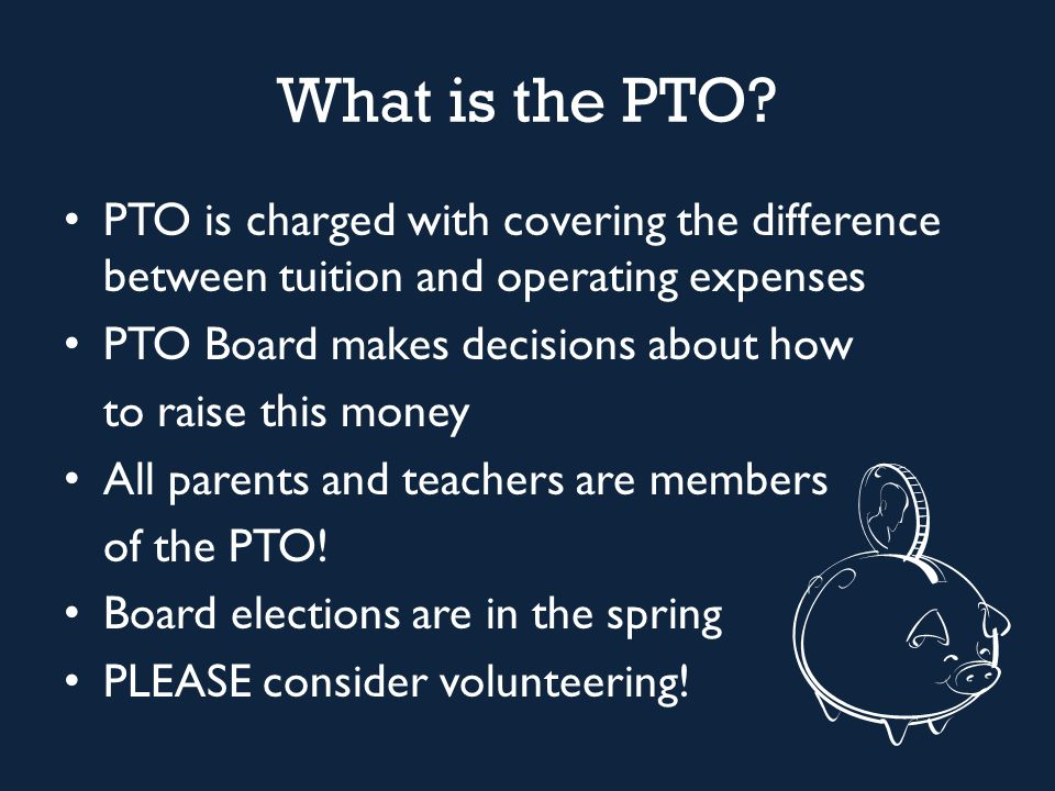 What is the PTO? PTO is charged with covering the difference between tuition and operating expenses PTO Board makes decisions about how to raise this