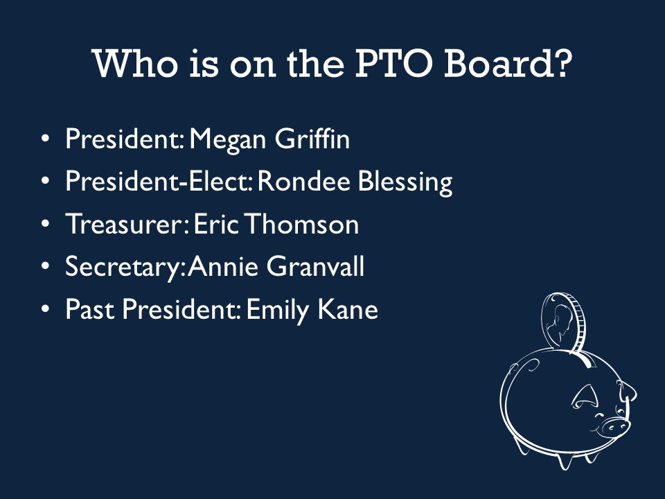 Who is on the PTO Board? President: Megan Griffin President-Elect: Rondee Blessing Treasurer: Eric Thomson Secretary: Annie Granvall Past President: E