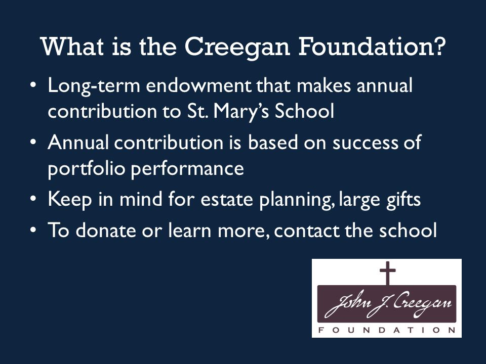 What is the Creegan Foundation? Long-term endowment that makes annual contribution to St. Mary's School Annual contribution is based on success of por