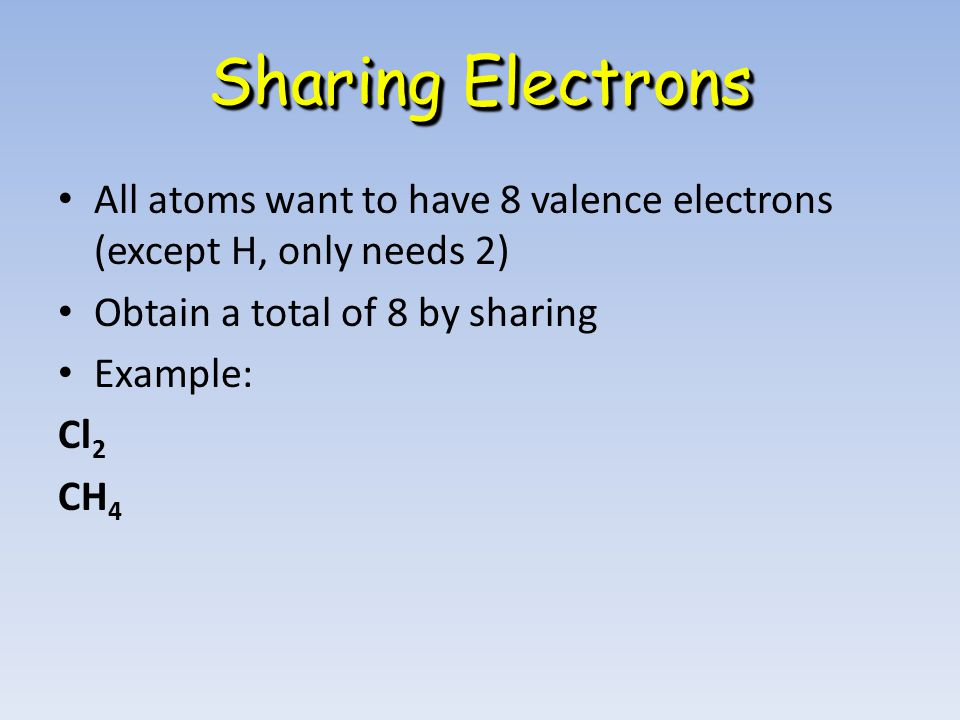 All atoms want to have 8 valence electrons (except H, only needs 2) Obtain a total of 8 by sharing Example: Cl 2 CH 4 Sharing Electrons