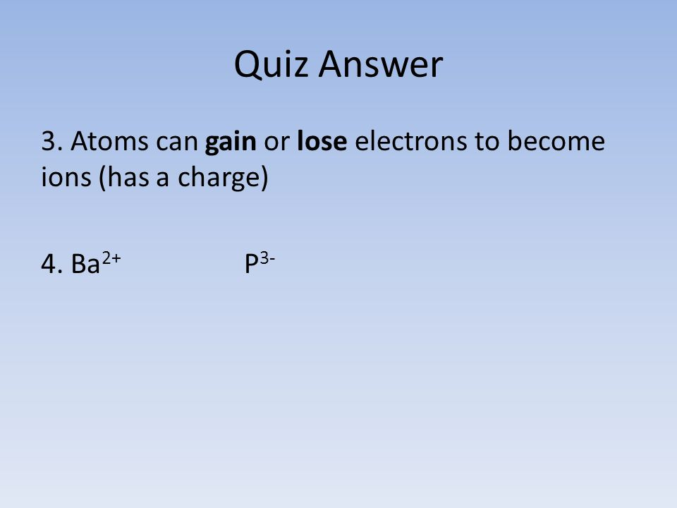 Quiz Answer 3. Atoms can gain or lose electrons to become ions (has a charge) 4. Ba 2+ P 3-