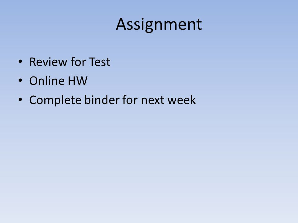 Assignment Review for Test Online HW Complete binder for next week
