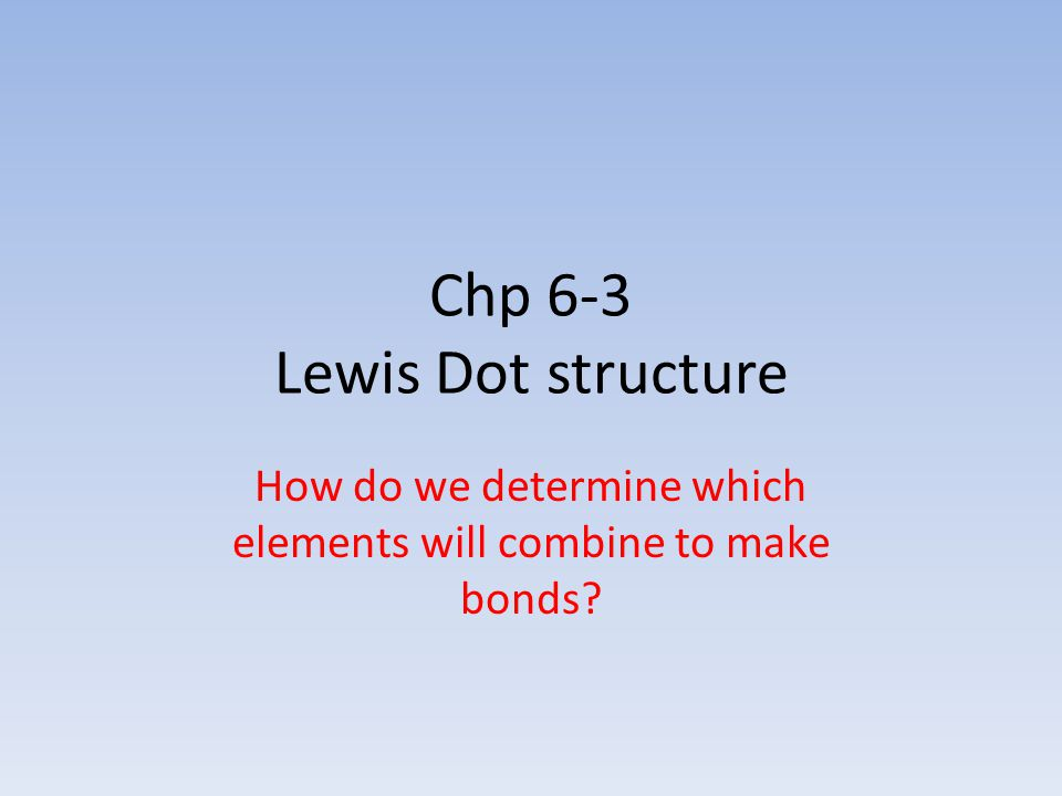 Chp 6-3 Lewis Dot structure How do we determine which elements will combine to make bonds