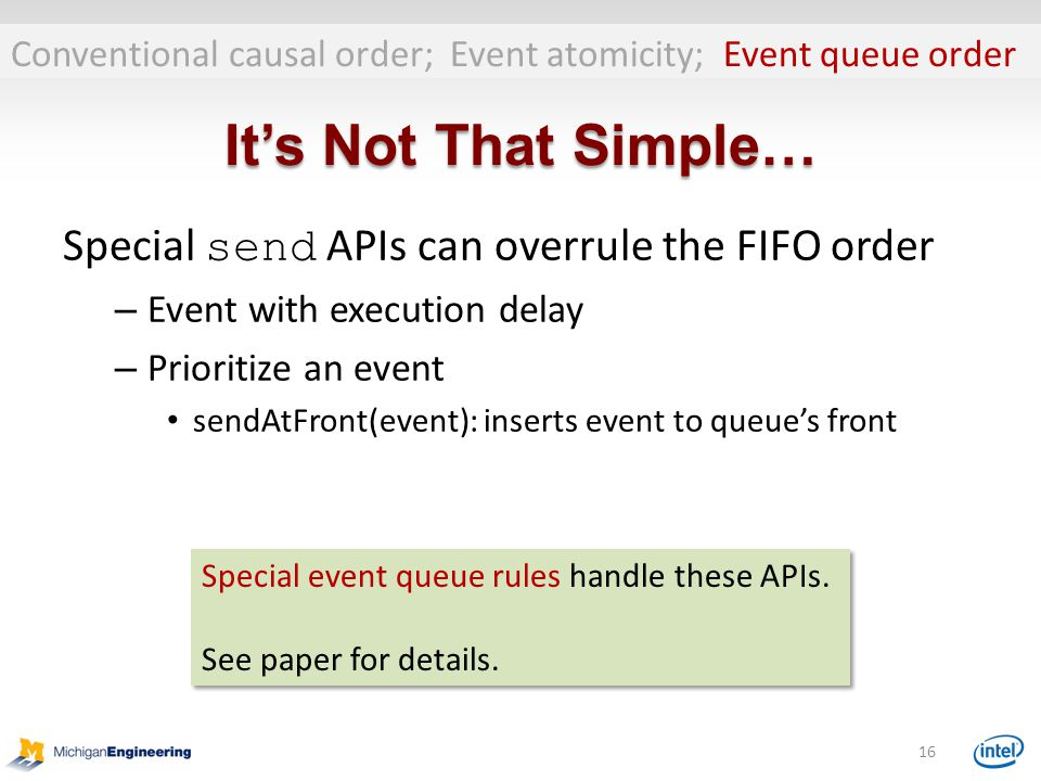 It's Not That Simple… Special send APIs can overrule the FIFO order – Event with execution delay – Prioritize an event sendAtFront(event): inserts event to queue's front 16 Conventional causal order; Event atomicity; Event queue order Special event queue rules handle these APIs.