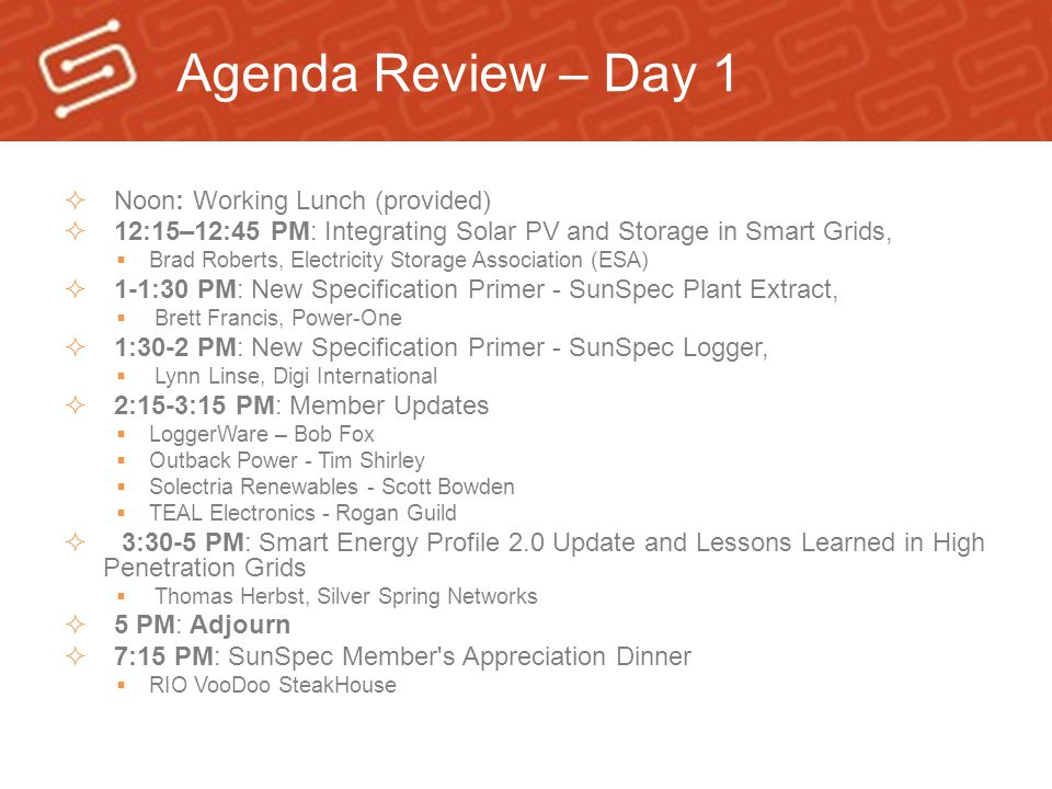 Agenda Review – Day 1  Noon: Working Lunch (provided)  12:15–12:45 PM: Integrating Solar PV and Storage in Smart Grids,  Brad Roberts, Electricity Storage Association (ESA)  1-1:30 PM: New Specification Primer - SunSpec Plant Extract,  Brett Francis, Power-One  1:30-2 PM: New Specification Primer - SunSpec Logger,  Lynn Linse, Digi International  2:15-3:15 PM: Member Updates  LoggerWare – Bob Fox  Outback Power - Tim Shirley  Solectria Renewables - Scott Bowden  TEAL Electronics - Rogan Guild  3:30-5 PM: Smart Energy Profile 2.0 Update and Lessons Learned in High Penetration Grids  Thomas Herbst, Silver Spring Networks  5 PM: Adjourn  7:15 PM: SunSpec Member s Appreciation Dinner  RIO VooDoo SteakHouse