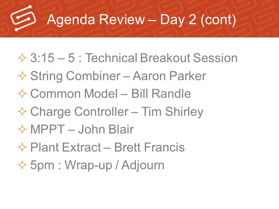 Agenda Review – Day 2 (cont)  3:15 – 5 : Technical Breakout Session  String Combiner – Aaron Parker  Common Model – Bill Randle  Charge Controller – Tim Shirley  MPPT – John Blair  Plant Extract – Brett Francis  5pm : Wrap-up / Adjourn
