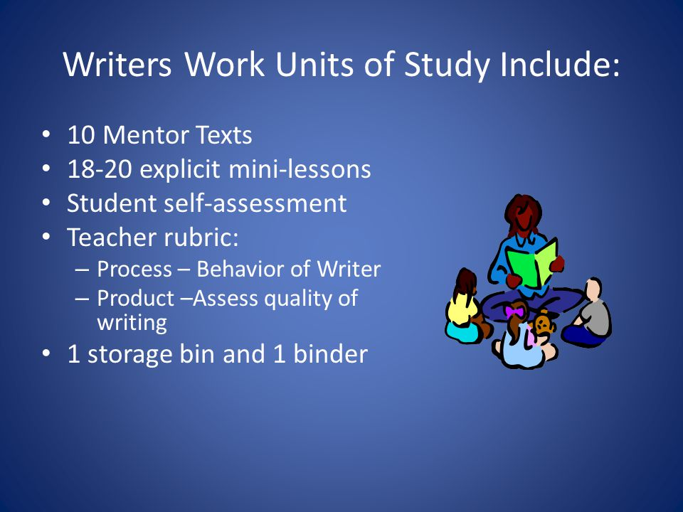 Writers Work Units of Study Include: 10 Mentor Texts 18-20 explicit mini-lessons Student self-assessment Teacher rubric: – Process – Behavior of Write