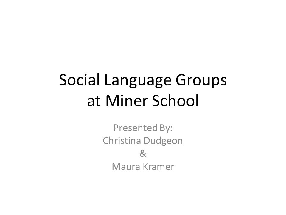 Social Language Groups at Miner School Presented By: Christina Dudgeon & Maura Kramer