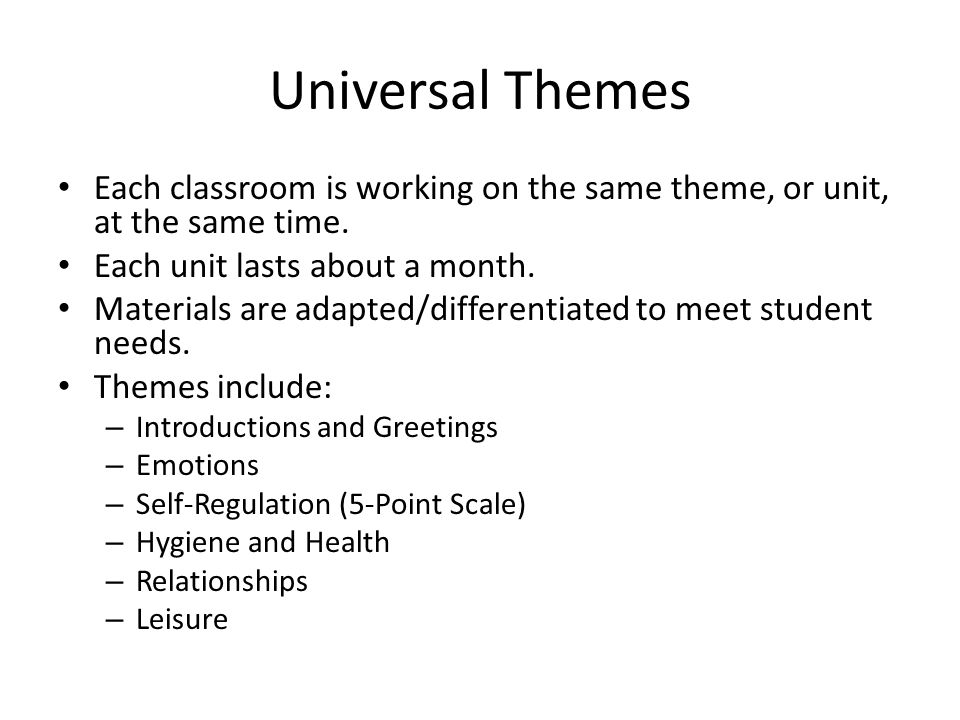 Universal Themes Each classroom is working on the same theme, or unit, at the same time.